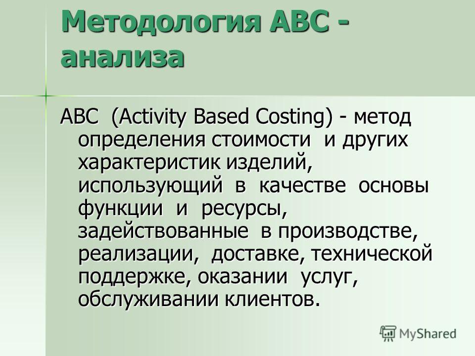 Методология ABC - анализа АВС (Activity Based Costing) - метод определения стоимости и других характеристик изделий, использующий в качестве основы функции и ресурсы, задействованные в производстве, реализации, доставке, технической поддержке, оказан