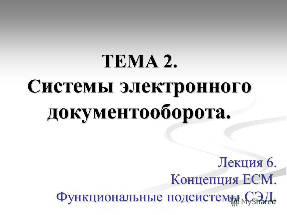 ТЕМА 2. С истемы электронного документооборота. Лекция 6. Концепция ЕСМ. Функциональные подсистемы СЭД.