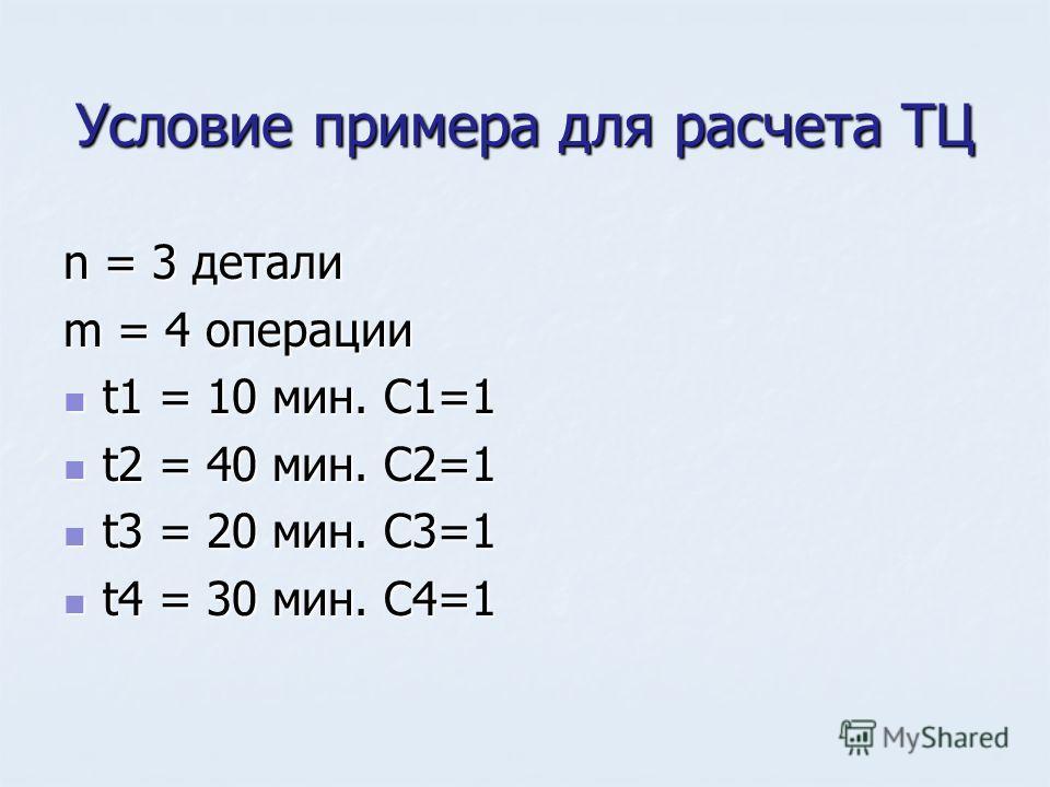 Условие примера для расчета ТЦ n = 3 детали m = 4 операции t1 = 10 мин. C1=1 t1 = 10 мин. C1=1 t2 = 40 мин. C2=1 t2 = 40 мин. C2=1 t3 = 20 мин. C3=1 t3 = 20 мин. C3=1 t4 = 30 мин. C4=1 t4 = 30 мин. C4=1