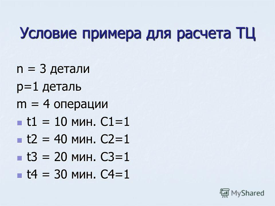 Условие примера для расчета ТЦ n = 3 детали p=1 деталь m = 4 операции t1 = 10 мин. C1=1 t1 = 10 мин. C1=1 t2 = 40 мин. C2=1 t2 = 40 мин. C2=1 t3 = 20 мин. C3=1 t3 = 20 мин. C3=1 t4 = 30 мин. C4=1 t4 = 30 мин. C4=1