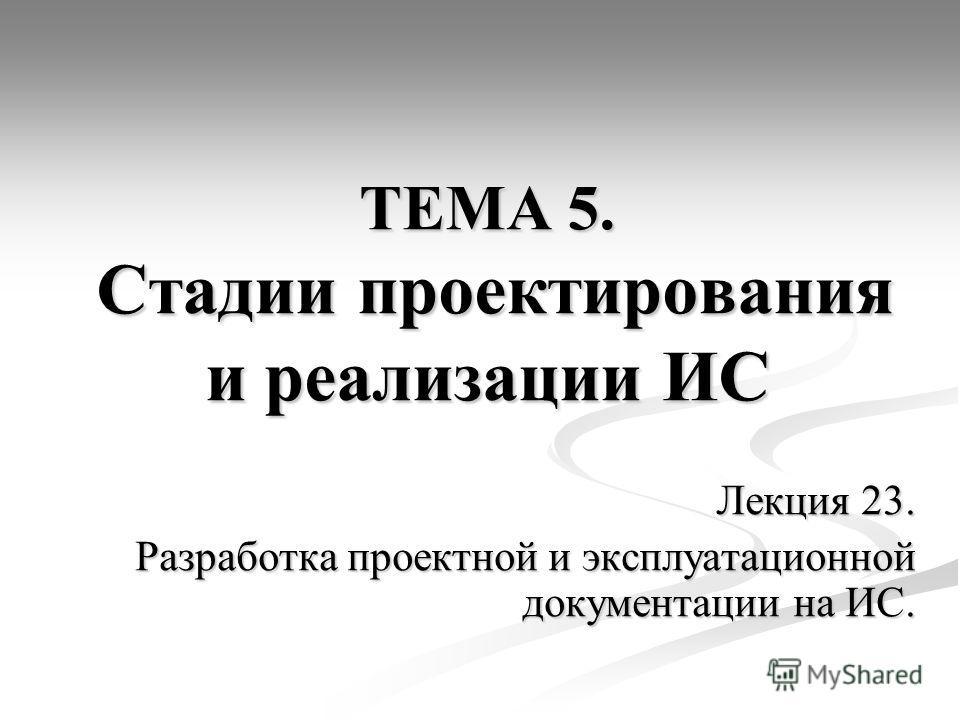 ТЕМА 5. Стадии проектирования и реализации ИС Лекция 23. Разработка проектной и эксплуатационной документации на ИС.