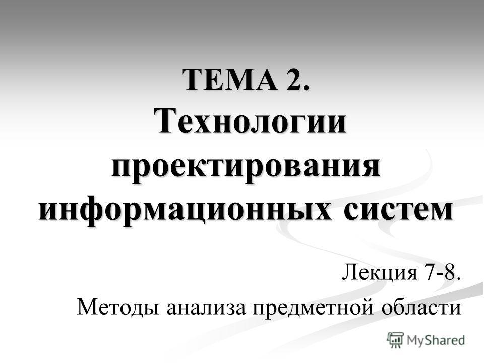 ТЕМА 2. Технологии проектирования информационных систем Лекция 7-8. Методы анализа предметной области