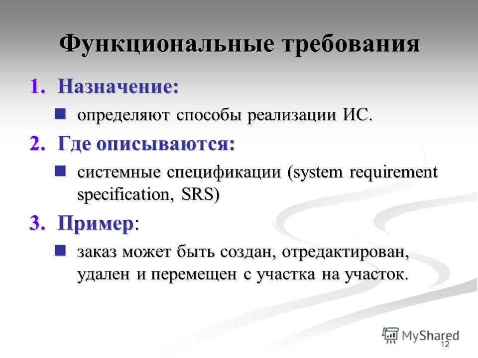 12 Функциональные Функциональные требования 1.Назначение: определяют способы реализации ИС. определяют способы реализации ИС. 2.Где описываются: системные спецификации (system requirement specification, SRS) системные спецификации (system requirement