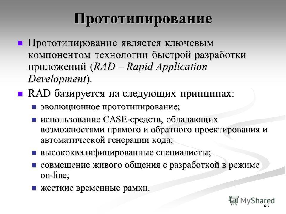 45 Прототипирование Прототипирование является ключевым компонентом технологии быстрой разработки приложений (RAD – Rapid Application Development). Прототипирование является ключевым компонентом технологии быстрой разработки приложений (RAD – Rapid Ap