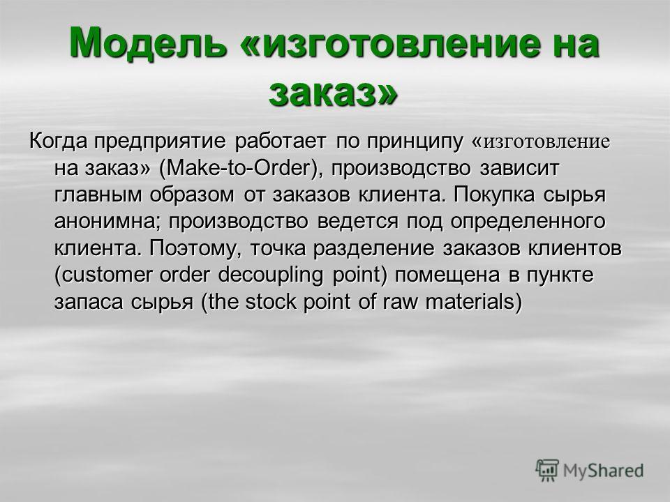 Модель «изготовление на заказ» Когда предприятие работает по принципу «изготовление на заказ» (Make-to-Order), производство зависит главным образом от заказов клиента. Покупка сырья анонимна; производство ведется под определенного клиента. Поэтому, т