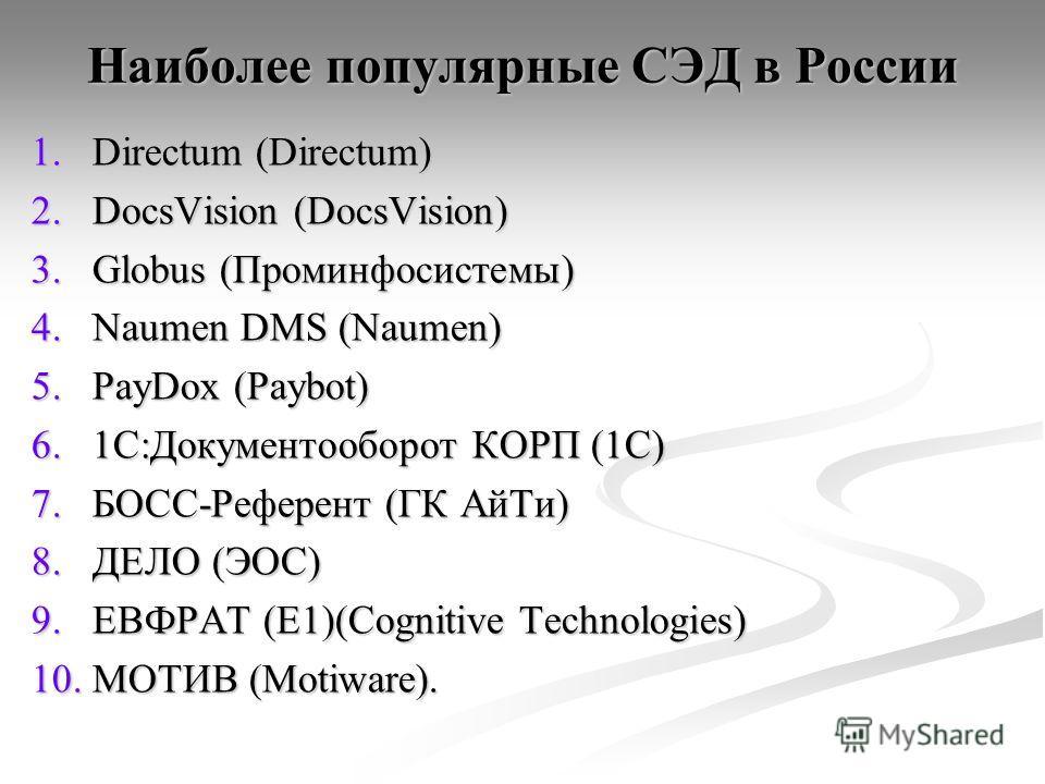 Наиболее популярные СЭД в России 1.Directum (Directum) 2.DocsVision (DocsVision) 3.Globus (Проминфосистемы) 4.Naumen DMS (Naumen) 5.PayDox (Paybot) 6.1С:Документооборот КОРП (1С) 7.БОСС-Референт (ГК АйТи) 8.ДЕЛО (ЭОС) 9.ЕВФРАТ (E1)(Cognitive Technolo
