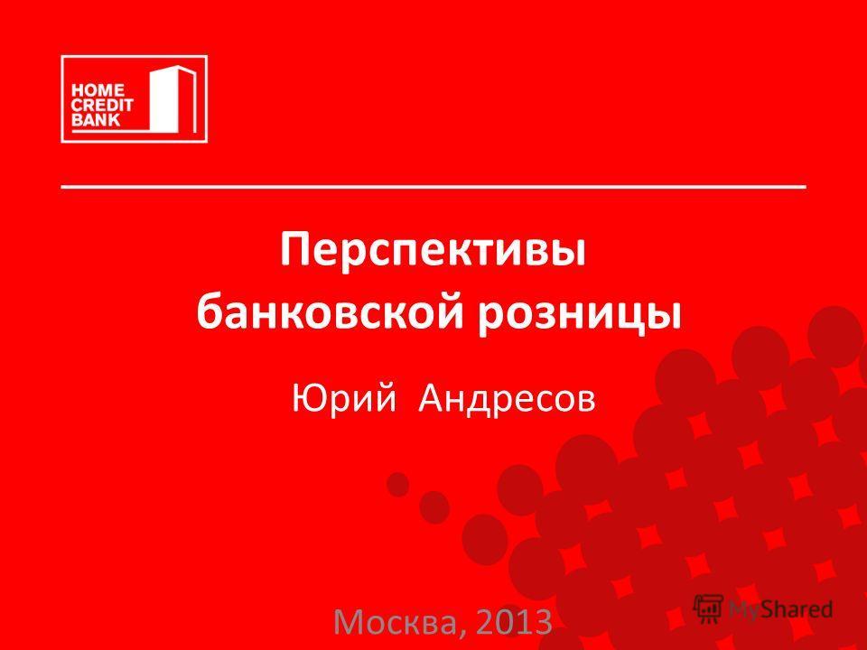 Перспективы банковской розницы Юрий Андресов Москва, 2013