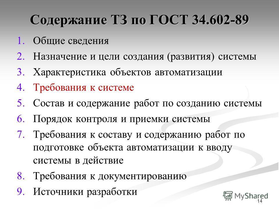 14 Содержание ТЗ по ГОСТ 34.602-89 1. 1.Общие сведения 2. 2.Назначение и цели создания (развития) системы 3. 3.Характеристика объектов автоматизации 4. 4.Требования к системе 5. 5.Состав и содержание работ по созданию системы 6. 6.Порядок контроля и