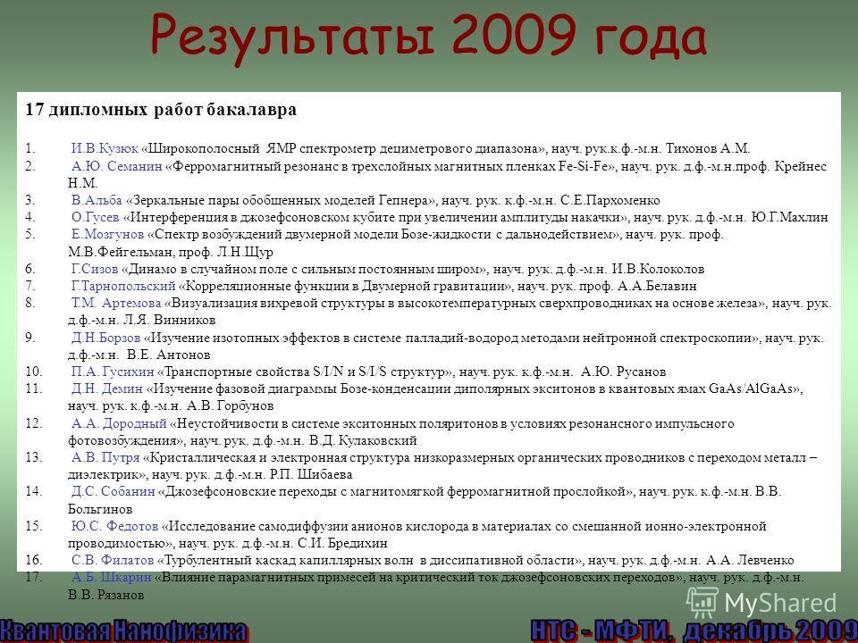 Результаты 2009 года 17 дипломных работ бакалавра 1. И.В.Кузюк «Широкополосный ЯМР спектрометр дециметрового диапазона», науч. рук.к.ф.-м.н. Тихонов А.М. 2. А.Ю. Семанин «Ферромагнитный резонанс в трехслойных магнитных пленках Fe-Si-Fe», науч. рук. д