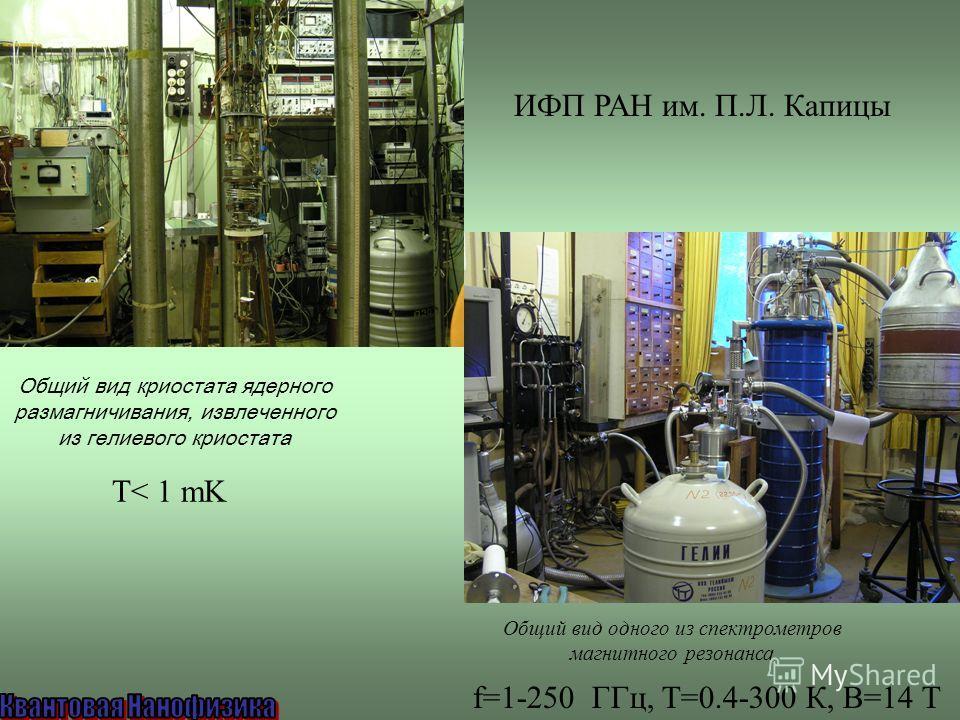Общий вид одного из спектрометров магнитного резонанса Общий вид криостата ядерного размагничивания, извлеченного из гелиевого криостата ИФП РАН им. П.Л. Капицы f=1-250 ГГц, T=0.4-300 К, B=14 T T< 1 mK