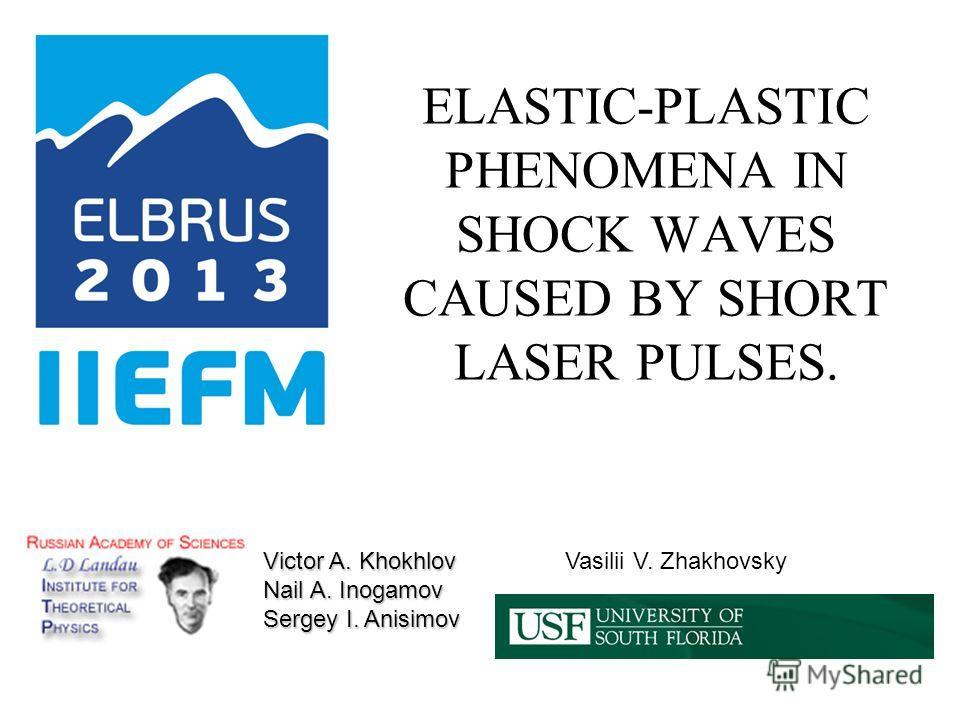 ELASTIC-PLASTIC PHENOMENA IN SHOCK WAVES CAUSED BY SHORT LASER PULSES. Victor A. Khokhlov Nail A. Inogamov Sergey I. Anisimov Vasilii V. Zhakhovsky