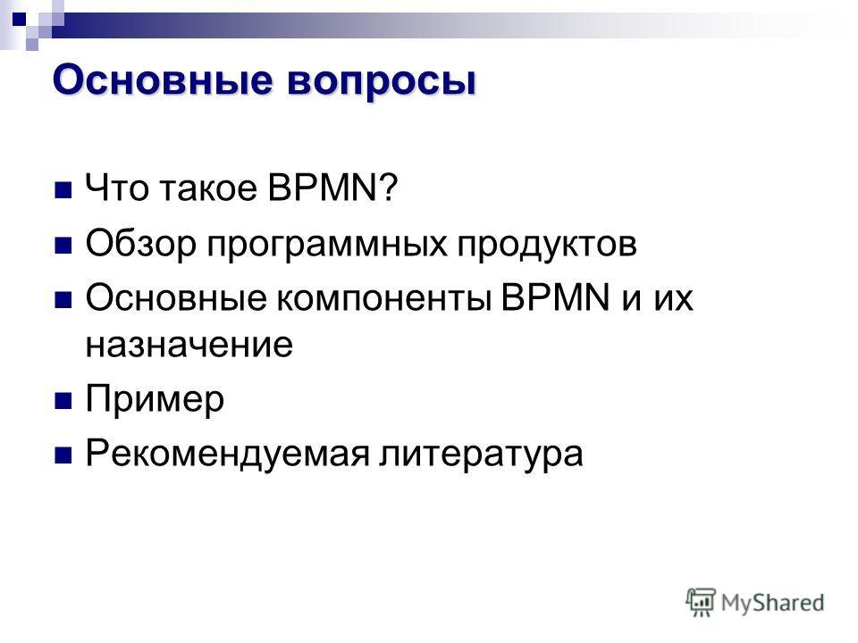 Основные вопросы Что такое BPMN? Обзор программных продуктов Основные компоненты BPMN и их назначение Пример Рекомендуемая литература