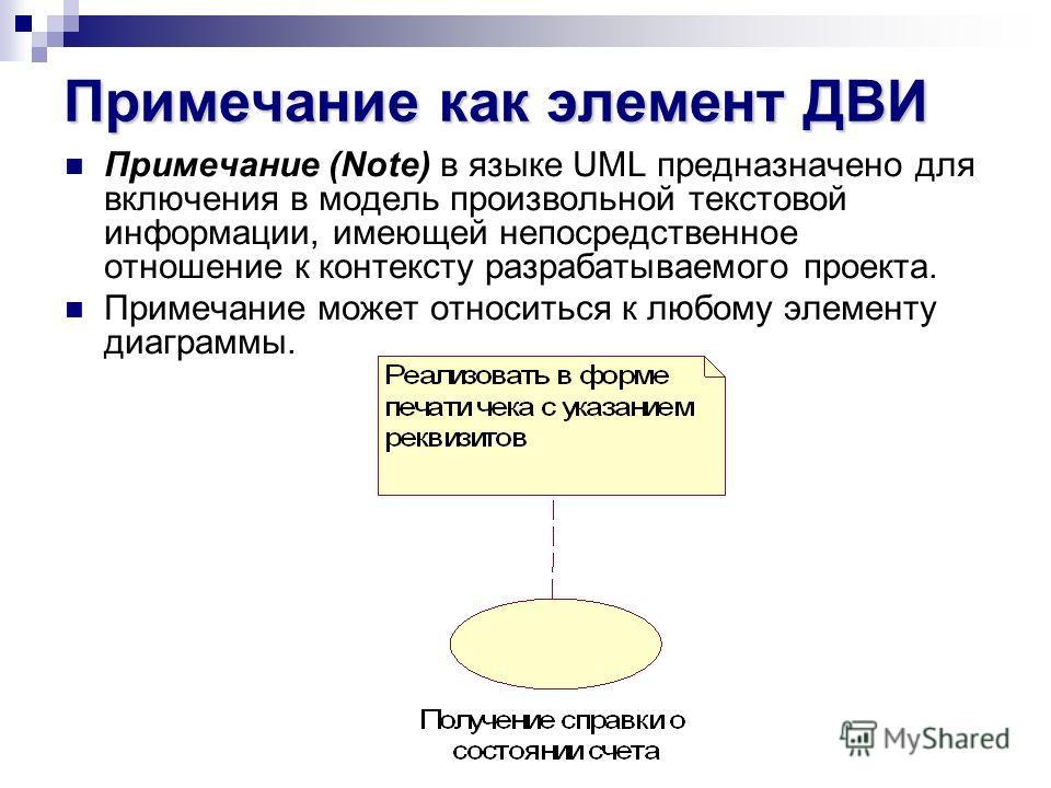 Примечание как элемент ДВИ Примечание (Note) в языке UML предназначено для включения в модель произвольной текстовой информации, имеющей непосредственное отношение к контексту разрабатываемого проекта. Примечание может относиться к любому элементу ди