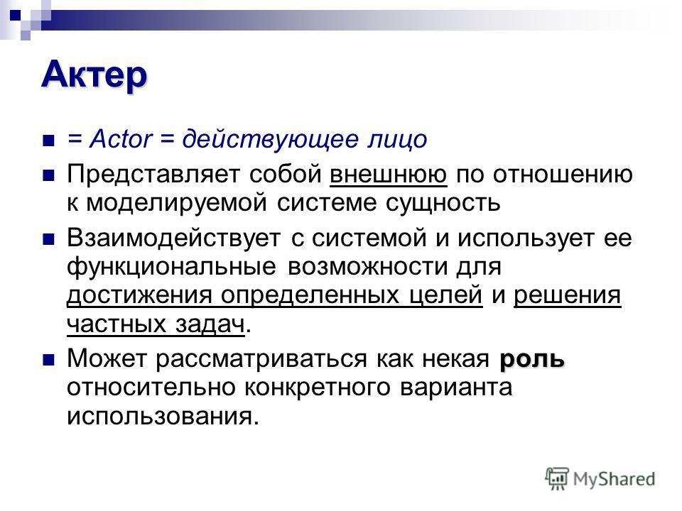Актер = Actor = действующее лицо Представляет собой внешнюю по отношению к моделируемой системе сущность Взаимодействует с системой и использует ее функциональные возможности для достижения определенных целей и решения частных задач. роль Может рассм