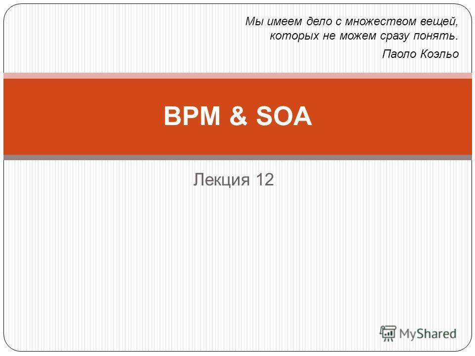 Лекция 12 BPM & SOA Мы имеем дело с множеством вещей, которых не можем сразу понять. Паоло Коэльо