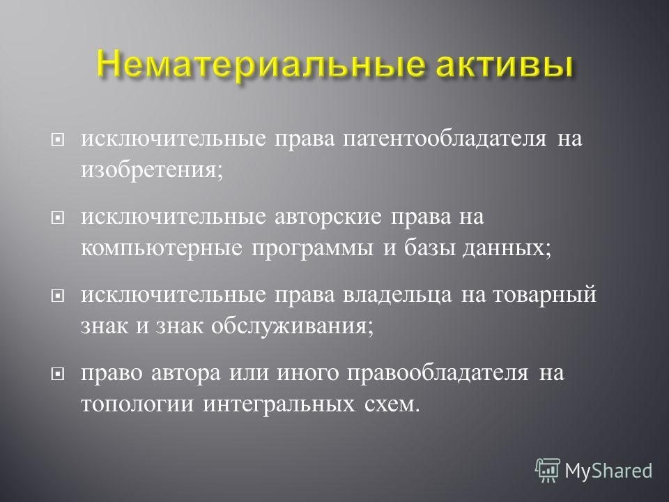 исключительные права патентообладателя на изобретения ; исключительные авторские права на компьютерные программы и базы данных ; исключительные права владельца на товарный знак и знак обслуживания ; право автора или иного правообладателя на топологии