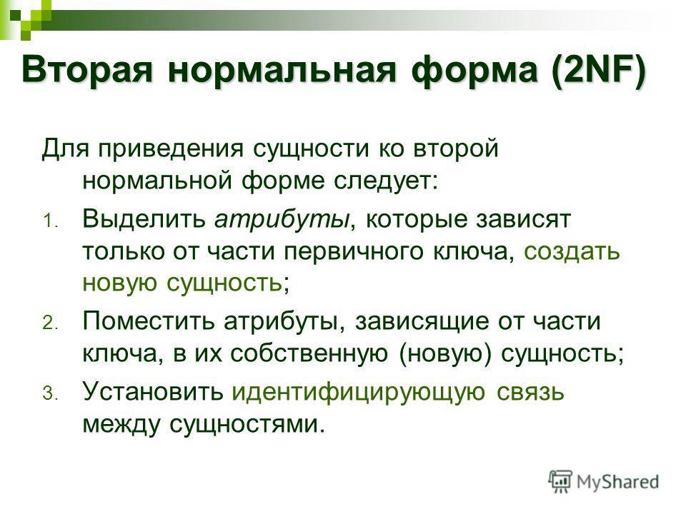 Вторая нормальная форма (2NF) Для приведения сущности ко второй нормальной форме следует: 1. Выделить атрибуты, которые зависят только от части первичного ключа, создать новую сущность; 2. Поместить атрибуты, зависящие от части ключа, в их собственну