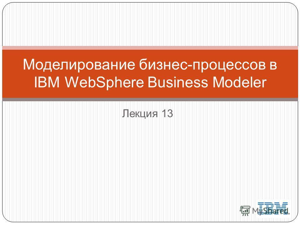 Лекция 13 Моделирование бизнес-процессов в IBM WebSphere Business Modeler