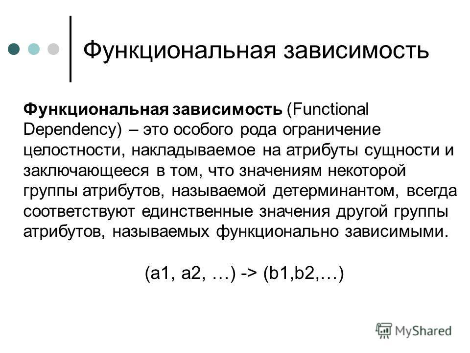 Функциональная зависимость Функциональная зависимость (Functional Dependency) – это особого рода ограничение целостности, накладываемое на атрибуты сущности и заключающееся в том, что значениям некоторой группы атрибутов, называемой детерминантом, вс