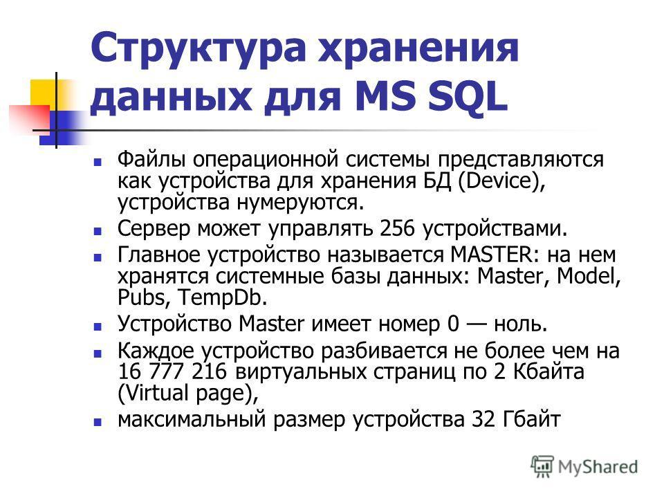 Файлы операционной системы представляются как устройства для хранения БД (Device), устройства нумеруются. Сервер может управлять 256 устройствами. Главное устройство называется MASTER: на нем хранятся системные базы данных: Master, Model, Pubs, TempD
