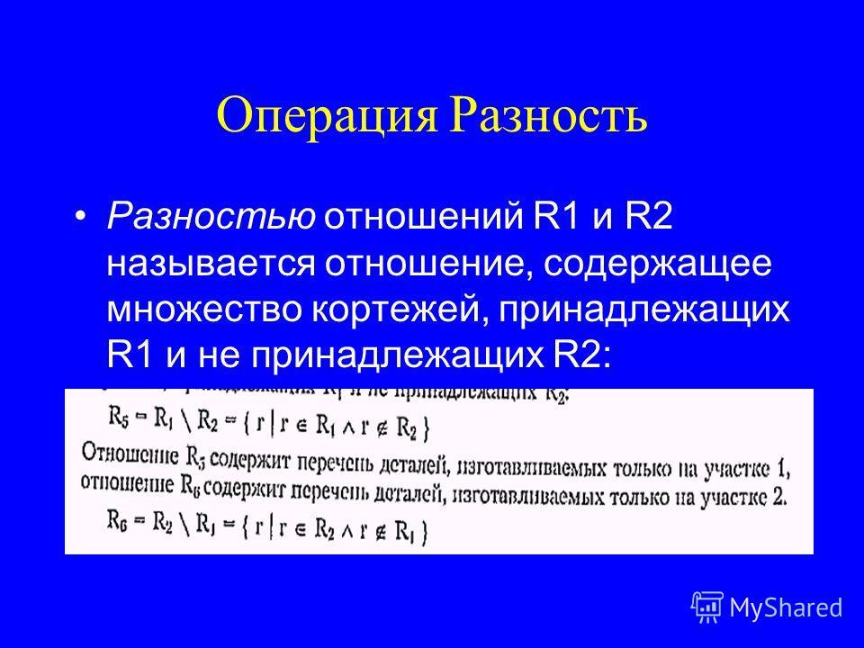 Операция Разность Разностью отношений R1 и R2 называется отношение, содержащее множество кортежей, принадлежащих R1 и не принадлежащих R2: