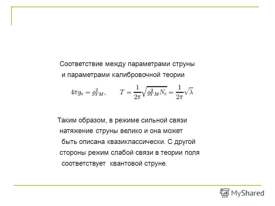 Соответствие между параметрами струны и параметрами калибровочной теории Таким образом, в режиме сильной связи натяжение струны велико и она может быть описана квазиклассически. С другой стороны режим слабой связи в теории поля соответствует квантово