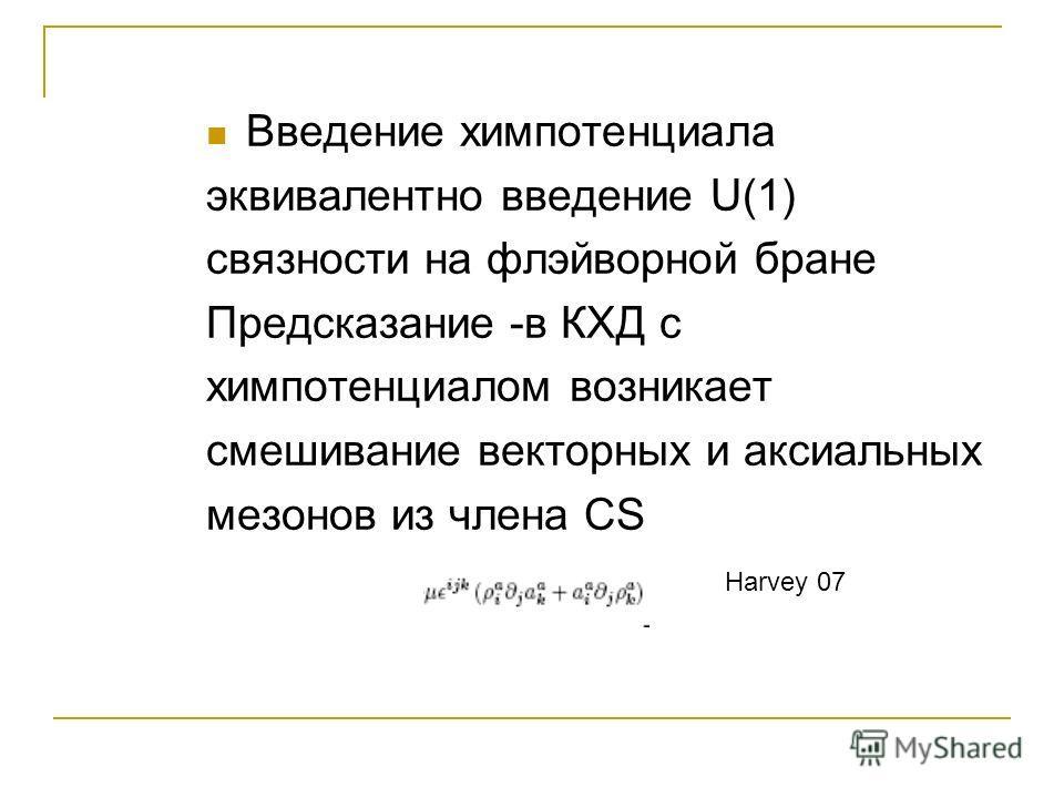 Введение химпотенциала эквивалентно введение U(1) связности на флэйворной бране Предсказание -в КХД с химпотенциалом возникает смешивание векторных и аксиальных мезонов из члена CS Harvey 07
