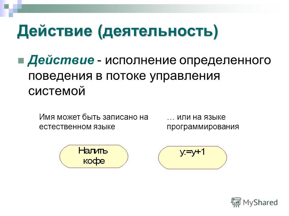 Действие (деятельность) Действие - исполнение определенного поведения в потоке управления системой Имя может быть записано на естественном языке … или на языке программирования