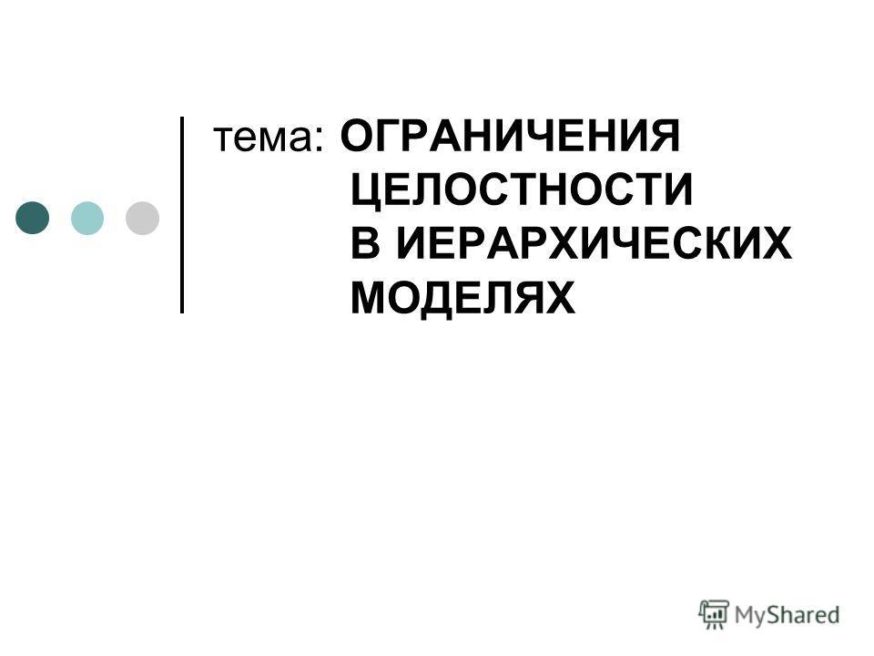 тема: ОГРАНИЧЕНИЯ ЦЕЛОСТНОСТИ В ИЕРАРХИЧЕСКИХ МОДЕЛЯХ