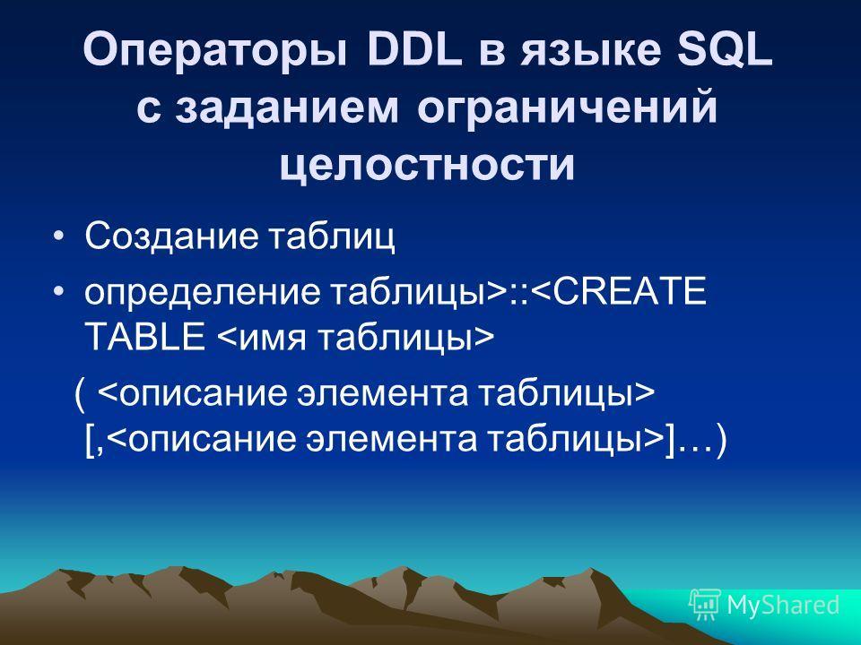 Операторы DDL в языке SQL с заданием ограничений целостности Создание таблиц определение таблицы>:: ( [, ]…)