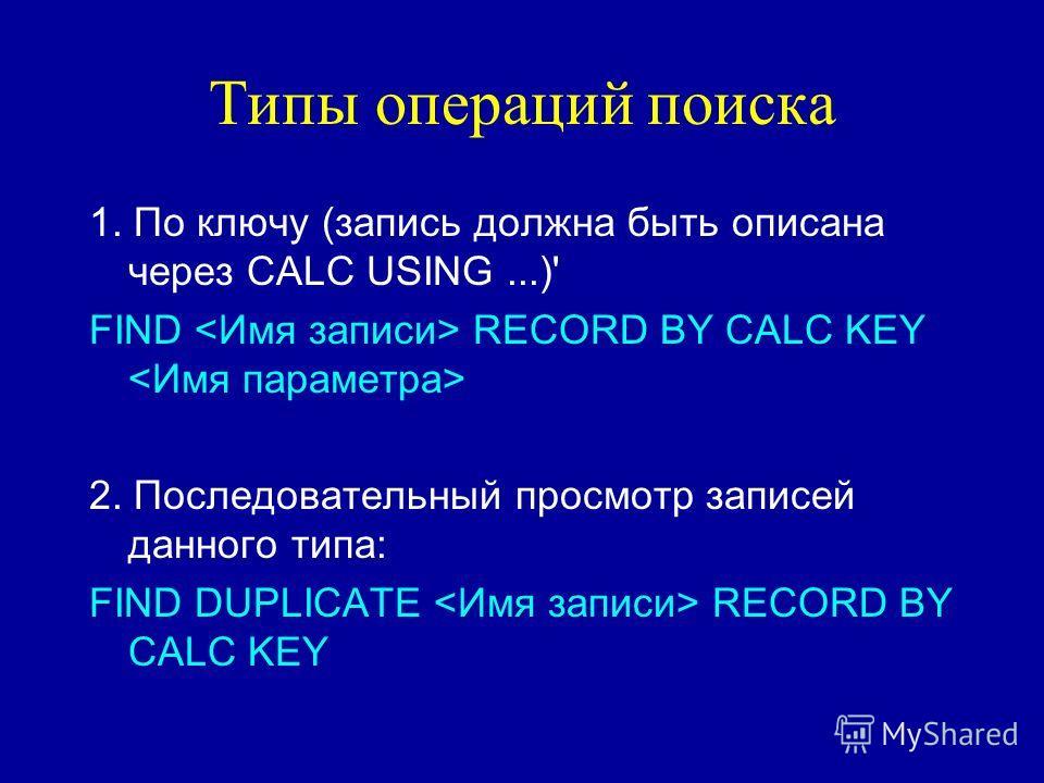 Типы операций поиска 1. По ключу (запись должна быть описана через CALC USING...)' FIND RECORD BY CALC KEY 2. Последовательный просмотр записей данного типа: FIND DUPLICATE RECORD BY CALC KEY