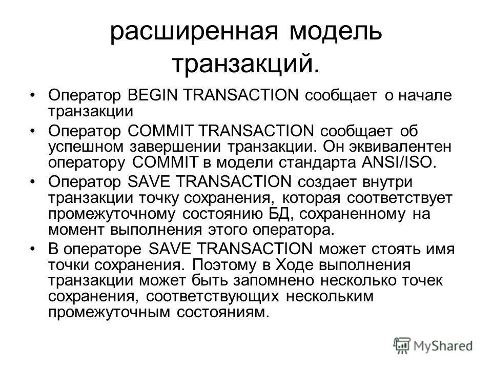 расширенная модель транзакций. Оператор BEGIN TRANSACTION сообщает о начале транзакции Оператор COMMIT TRANSACTION сообщает об успешном завершении транзакции. Он эквивалентен оператору COMMIT в модели стандарта ANSI/ISO. Оператор SAVE TRANSACTION соз