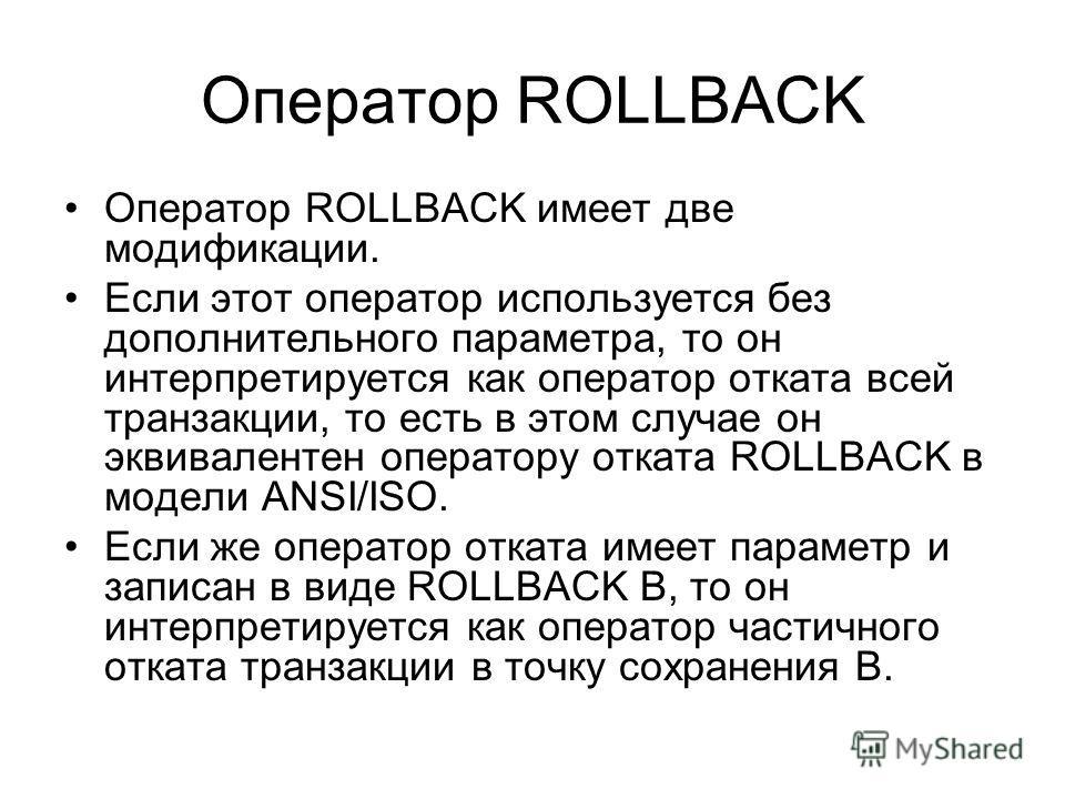 Оператор ROLLBACK Оператор ROLLBACK имеет две модификации. Если этот оператор используется без дополнительного параметра, то он интерпретируется как оператор отката всей транзакции, то есть в этом случае он эквивалентен оператору отката ROLLBACK в мо