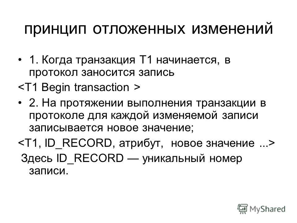 принцип отложенных изменений 1. Когда транзакция Т1 начинается, в протокол заносится запись 2. На протяжении выполнения транзакции в протоколе для каждой изменяемой записи записывается новое значение; Здесь ID_RECORD уникальный номер записи.