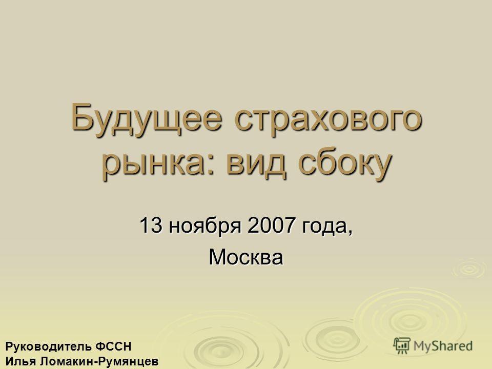 Будущее страхового рынка: вид сбоку 13 ноября 2007 года, Москва Руководитель ФССН Илья Ломакин-Румянцев
