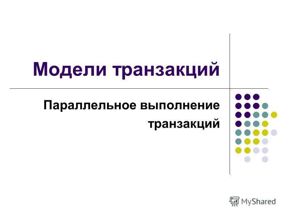 Модели транзакций Параллельное выполнение транзакций