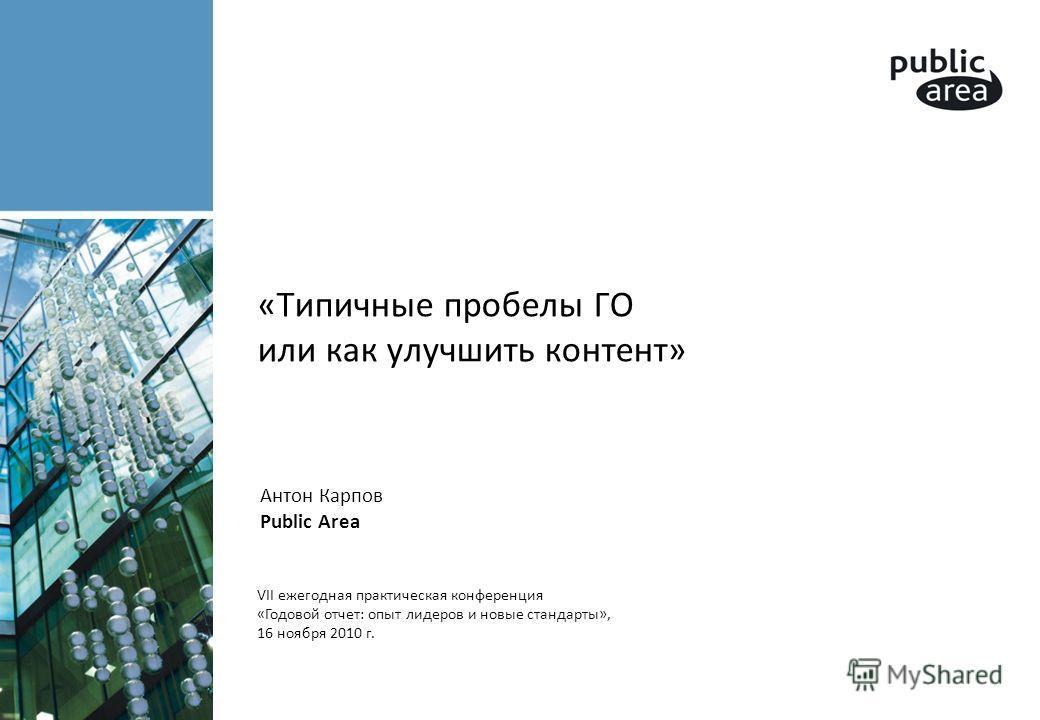 «Типичные пробелы ГО или как улучшить контент» VII ежегодная практическая конференция «Годовой отчет: опыт лидеров и новые стандарты», 16 ноября 2010 г. Антон Карпов Public Area