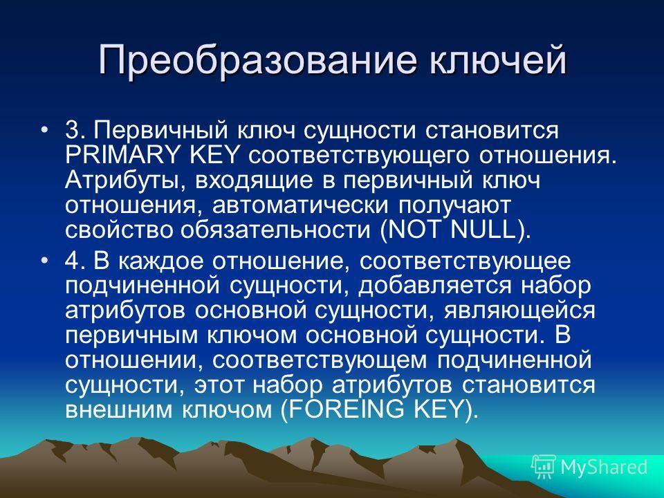 Преобразование ключей 3. Первичный ключ сущности становится PRIMARY KEY соответствующего отношения. Атрибуты, входящие в первичный ключ отношения, автоматически получают свойство обязательности (NOT NULL). 4. В каждое отношение, соответствующее подчи