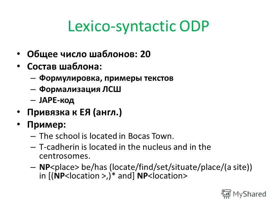Lexico-syntactic ODP Общее число шаблонов: 20 Состав шаблона: – Формулировка, примеры текстов – Формализация ЛСШ – JAPE-код Привязка к ЕЯ (англ.) Пример: – The school is located in Bocas Town. – T-cadherin is located in the nucleus and in the centros