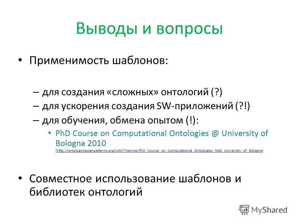 Выводы и вопросы Применимость шаблонов: – для создания «сложных» онтологий (?) – для ускорения создания SW-приложений (?!) – для обучения, обмена опытом (!): PhD Course on Computational Ontologies @ University of Bologna 2010 (http://ontologydesignpa
