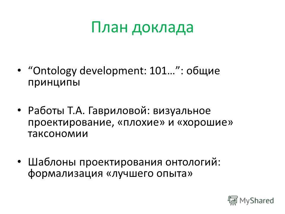 План доклада Ontology development: 101…: общие принципы Работы Т.А. Гавриловой: визуальное проектирование, «плохие» и «хорошие» таксономии Шаблоны проектирования онтологий: формализация «лучшего опыта»