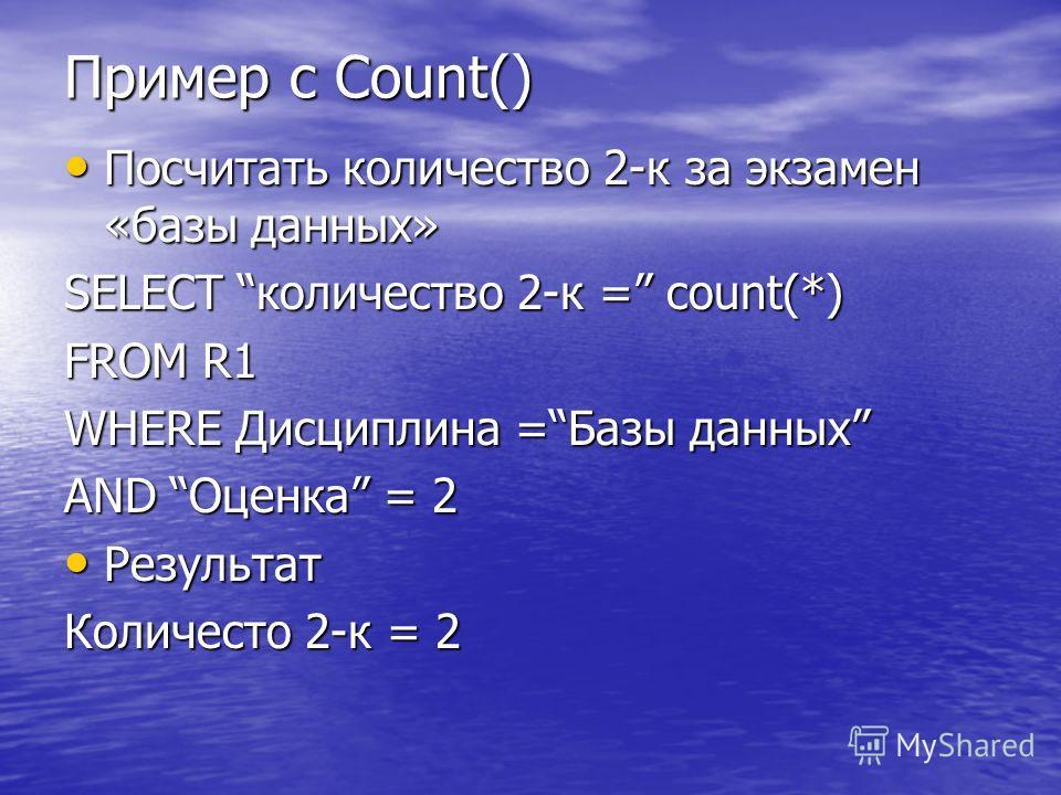 Пример с Count() Посчитать количество 2-к за экзамен «базы данных» Посчитать количество 2-к за экзамен «базы данных» SELECT количество 2-к = count(*) FROM R1 WHERE Дисциплина =Базы данных AND Оценка = 2 Результат Результат Количесто 2-к = 2