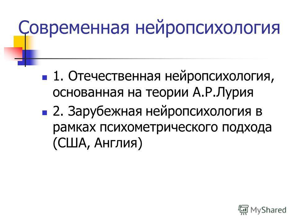 Современная нейропсихология 1. Отечественная нейропсихология, основанная на теории А.Р.Лурия 2. Зарубежная нейропсихология в рамках психометрического подхода (США, Англия)