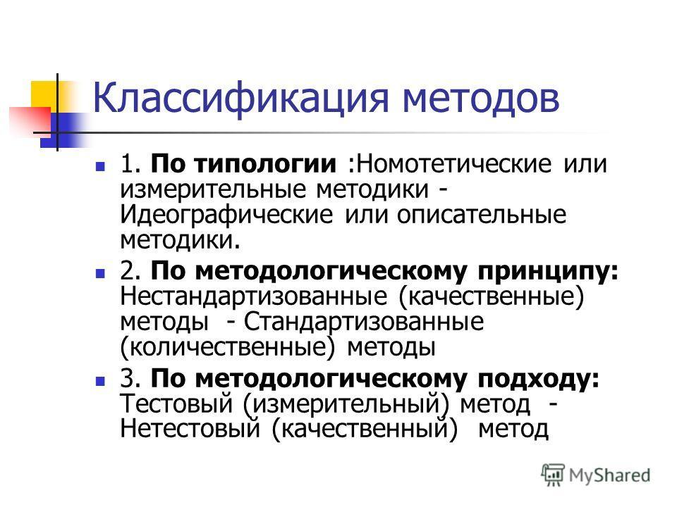 Классификация методов 1. По типологии :Номотетические или измерительные методики - Идеографические или описательные методики. 2. По методологическому принципу: Нестандартизованные (качественные) методы - Стандартизованные (количественные) методы 3. П