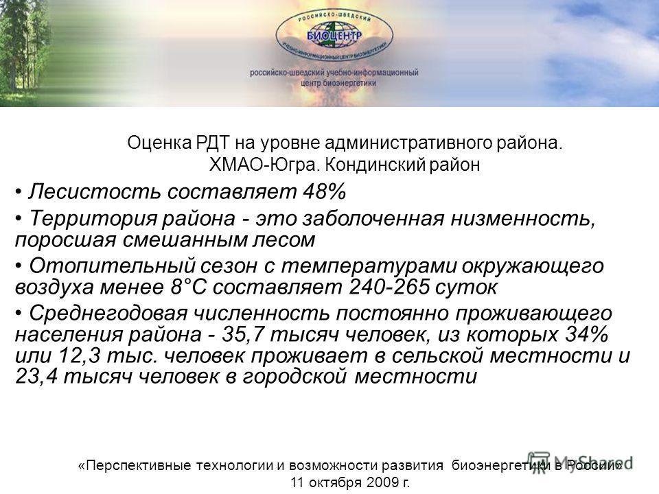Оценка РДТ на уровне административного района. ХМАО-Югра. Кондинский район «Перспективные технологии и возможности развития биоэнергетики в России» 11 октября 2009 г. Лесистость составляет 48% Территория района - это заболоченная низменность, поросша