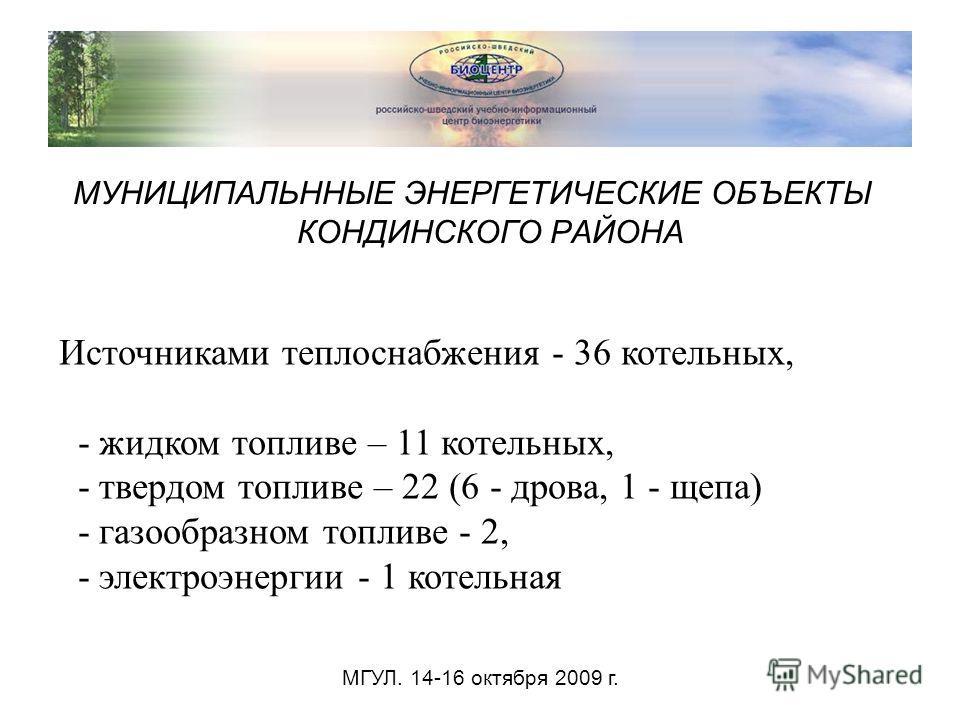 МУНИЦИПАЛЬННЫЕ ЭНЕРГЕТИЧЕСКИЕ ОБЪЕКТЫ КОНДИНСКОГО РАЙОНА Источниками теплоснабжения - 36 котельных, - жидком топливе – 11 котельных, - твердом топливе – 22 (6 - дрова, 1 - щепа) - газообразном топливе - 2, - электроэнергии - 1 котельная МГУЛ. 14-16 о