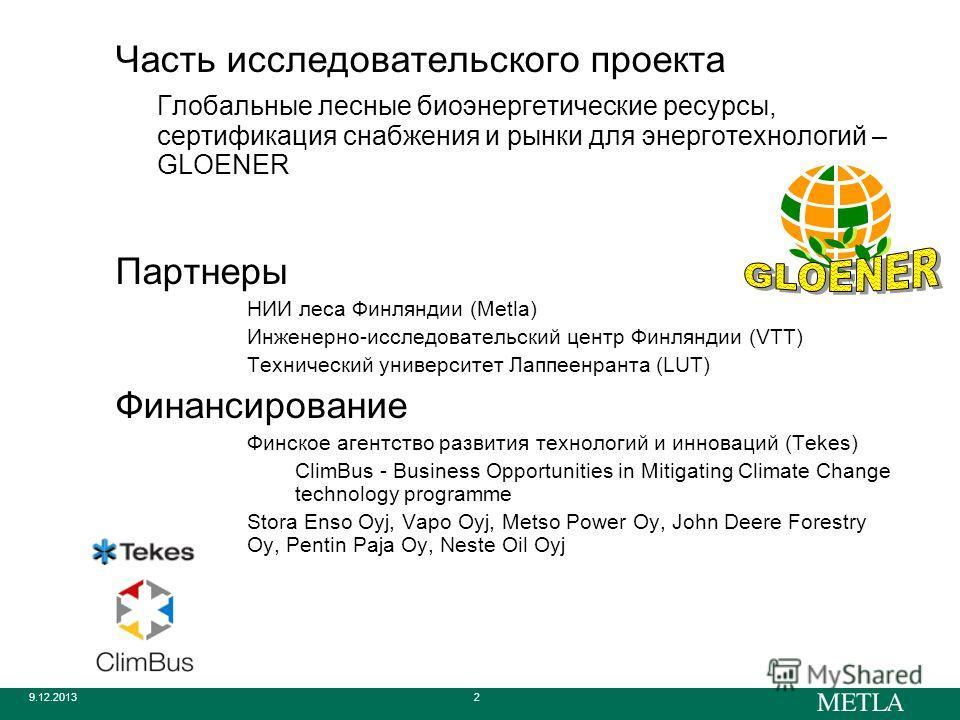 9.12.20132 Часть исследовательского проекта Глобальные лесные биоэнергетические ресурсы, сертификация снабжения и рынки для энерготехнологий – GLOENER Партнеры НИИ леса Финляндии (Metla) Инженерно-исследовательский центр Финляндии (VTT) Технический у