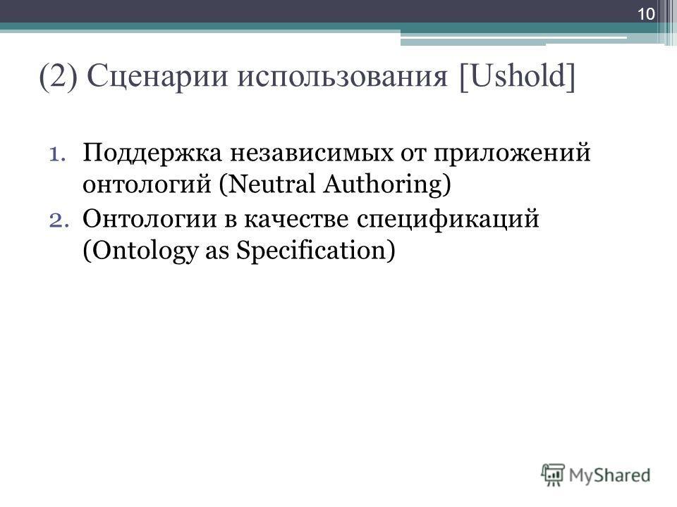 (2) Сценарии использования [Ushold] 1.Поддержка независимых от приложений онтологий (Neutral Authoring) 2.Онтологии в качестве спецификаций (Ontology as Specification) 10