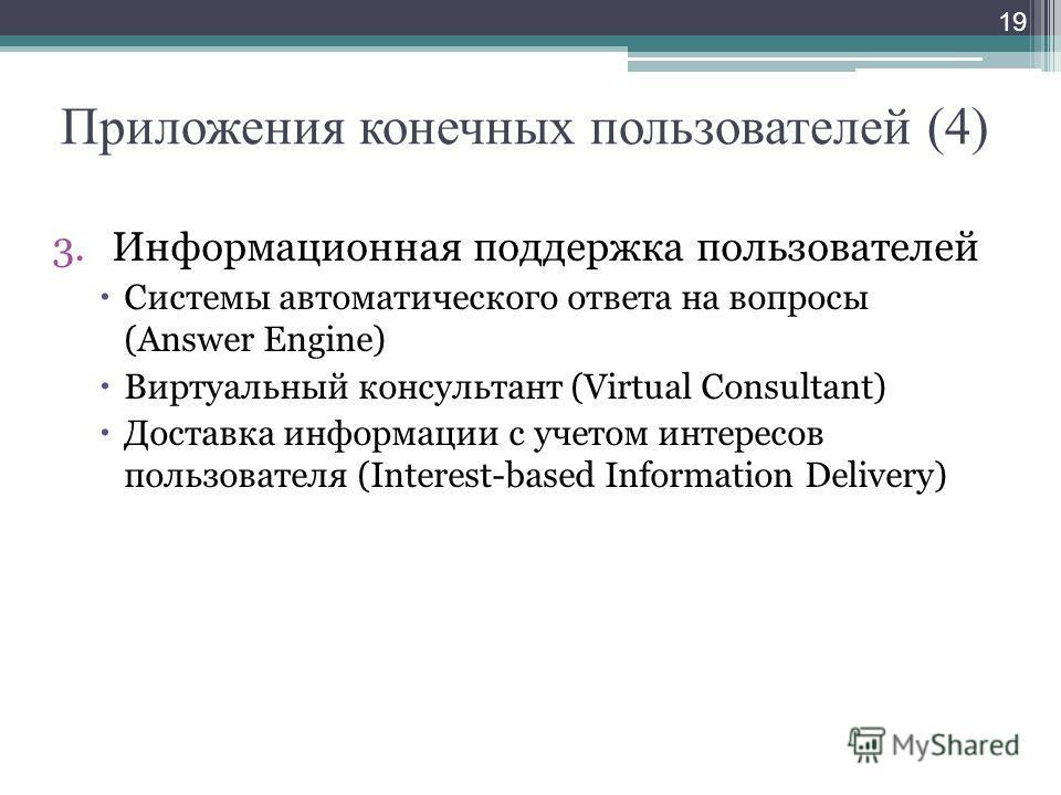 Приложения конечных пользователей (4) 3.Информационная поддержка пользователей Системы автоматического ответа на вопросы (Answer Engine) Виртуальный консультант (Virtual Consultant) Доставка информации с учетом интересов пользователя (Interest-based