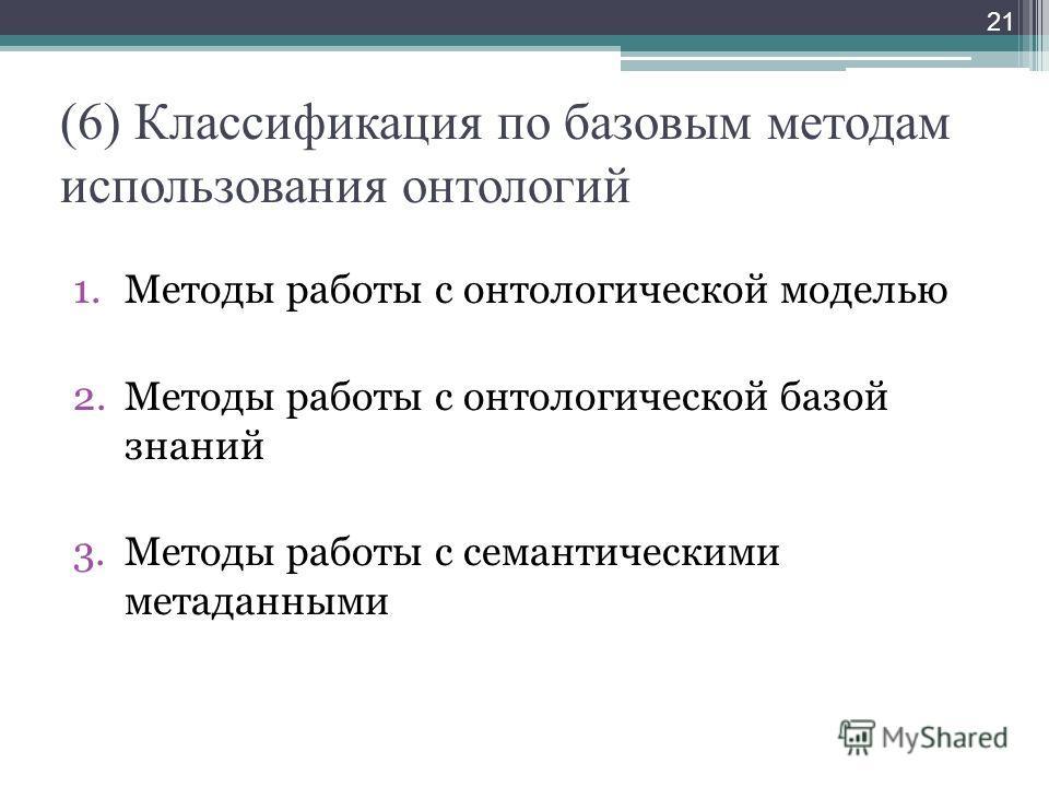 (6) Классификация по базовым методам использования онтологий 1.Методы работы с онтологической моделью 2.Методы работы с онтологической базой знаний 3.Методы работы с семантическими метаданными 21